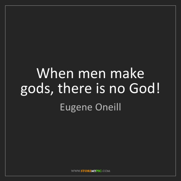 Eugene Oneill: When men make gods, there is no God!