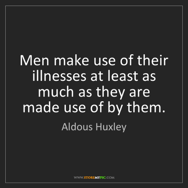 Aldous Huxley: Men make use of their illnesses at least as much as they...