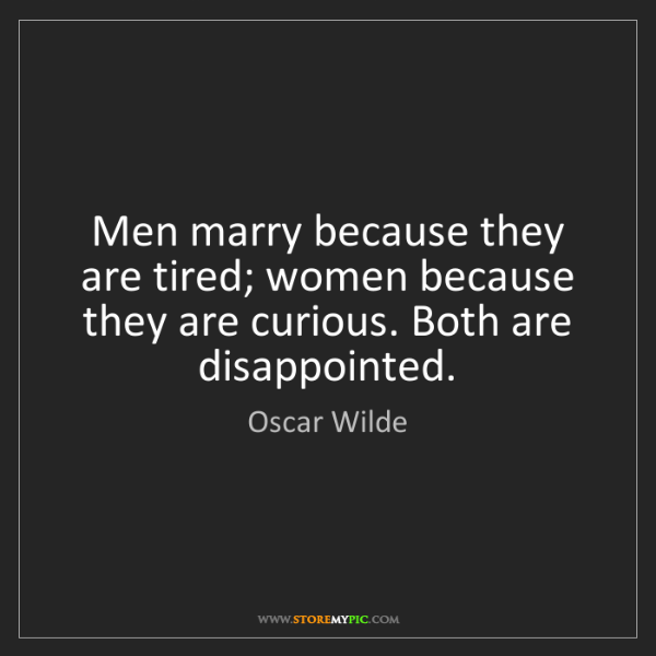 Oscar Wilde: Men marry because they are tired; women because they...