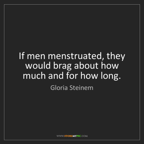 Gloria Steinem: If men menstruated, they would brag about how much and...