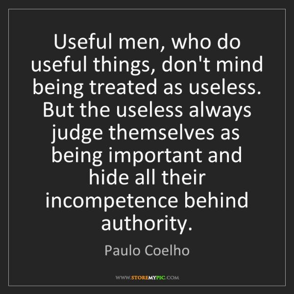Paulo Coelho: Useful men, who do useful things, don't mind being treated...