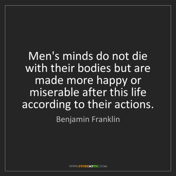 Benjamin Franklin: Men's minds do not die with their bodies but are made...