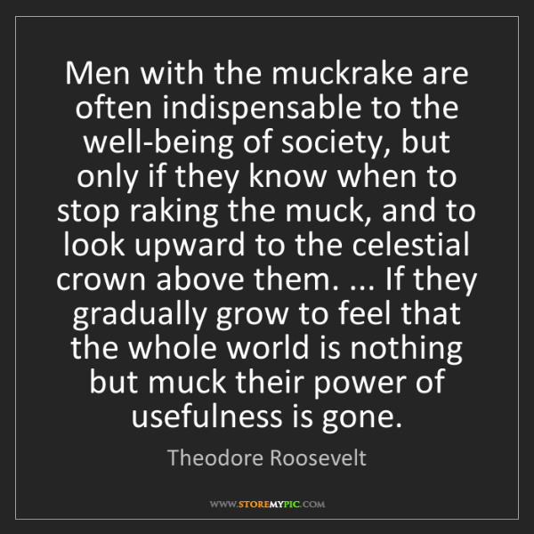 Theodore Roosevelt: Men with the muckrake are often indispensable to the...
