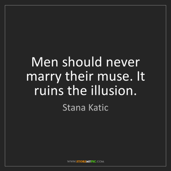 Stana Katic: Men should never marry their muse. It ruins the illusion.