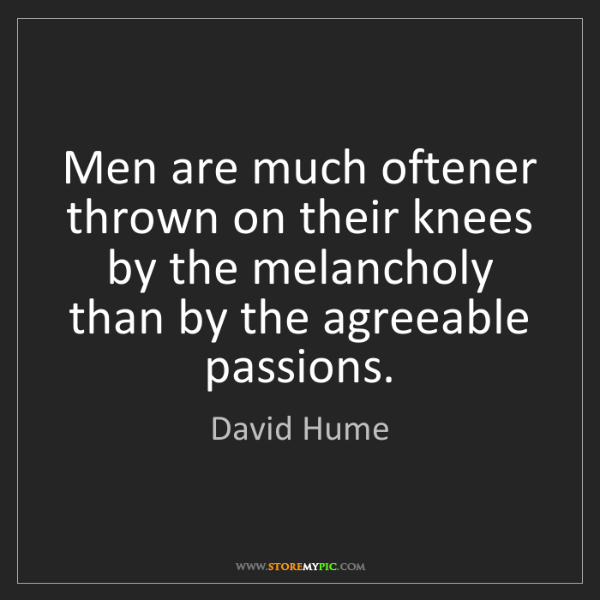 David Hume: Men are much oftener thrown on their knees by the melancholy...