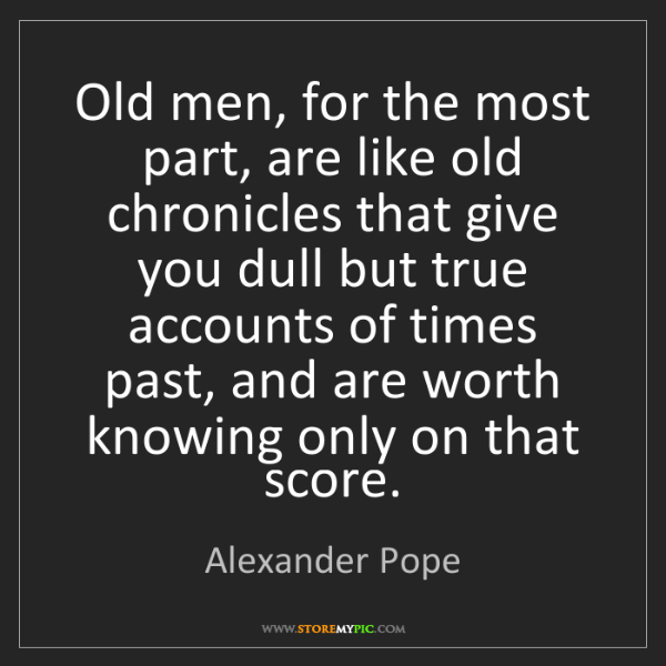 Alexander Pope: Old men, for the most part, are like old chronicles that...