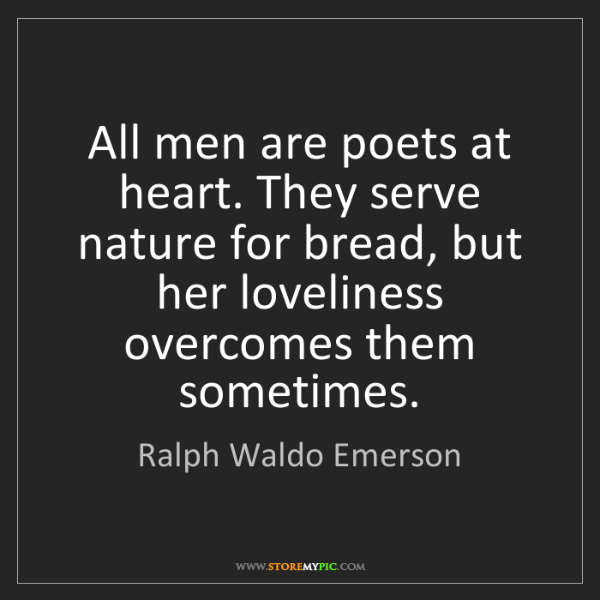 Ralph Waldo Emerson: All men are poets at heart. They serve nature for bread,...