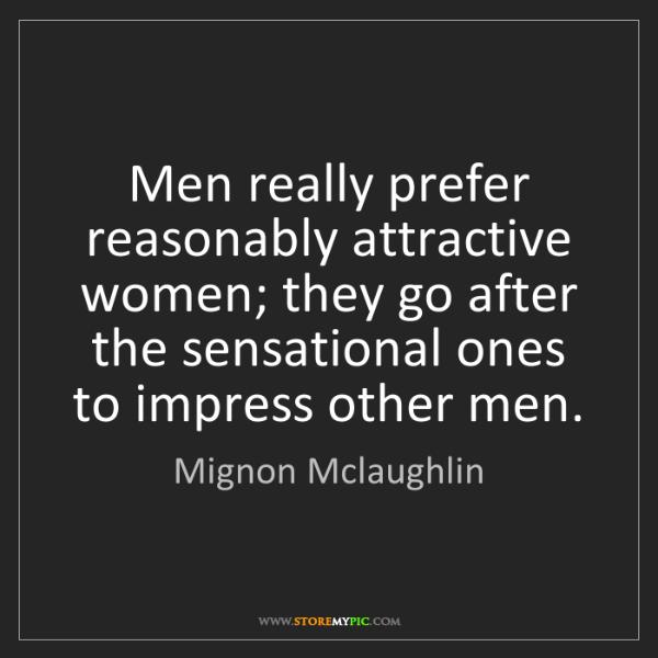 Mignon Mclaughlin: Men really prefer reasonably attractive women; they go...