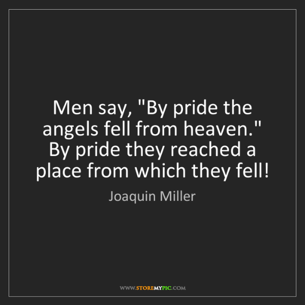 """Joaquin Miller: Men say, """"By pride the angels fell from heaven."""" By pride..."""