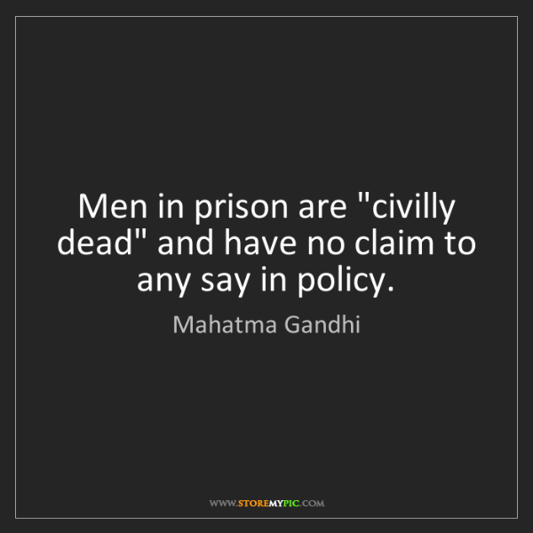 "Mahatma Gandhi: Men in prison are ""civilly dead"" and have no claim to..."