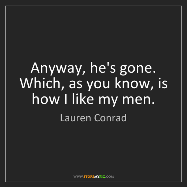 Lauren Conrad: Anyway, he's gone. Which, as you know, is how I like...