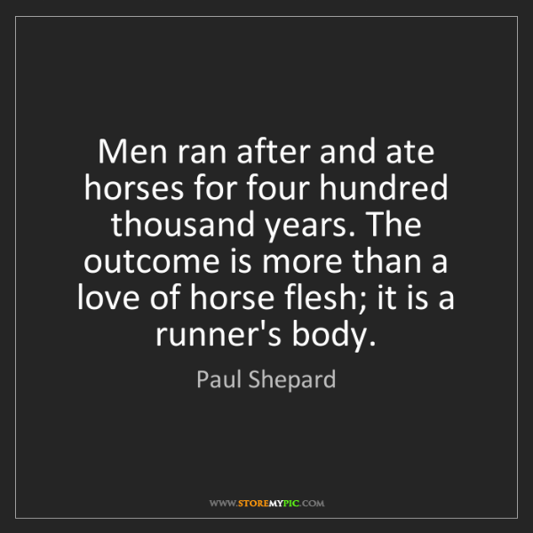Paul Shepard: Men ran after and ate horses for four hundred thousand...