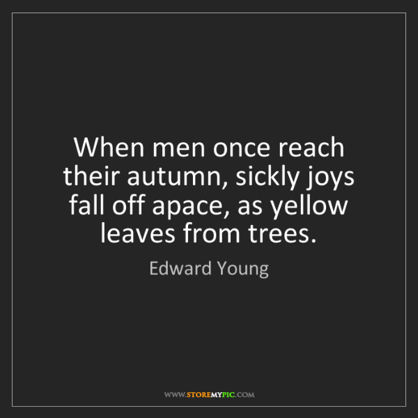 Edward Young: When men once reach their autumn, sickly joys fall off...