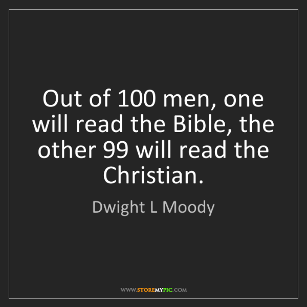 Dwight L Moody: Out of 100 men, one will read the Bible, the other 99...