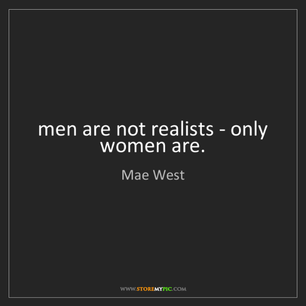 Mae West: men are not realists - only women are.
