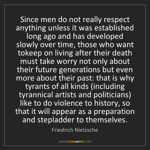 Friedrich Nietzsche: Since men do not really respect anything unless it was...
