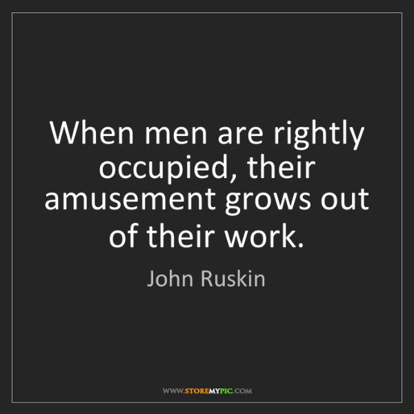 John Ruskin: When men are rightly occupied, their amusement grows...