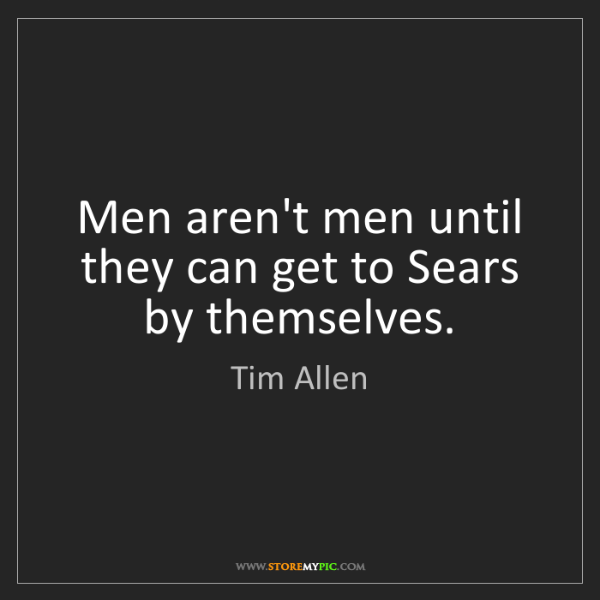 Tim Allen: Men aren't men until they can get to Sears by themselves.