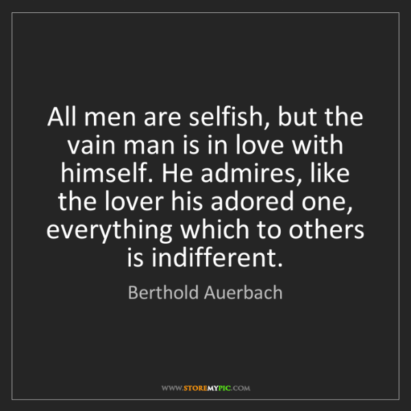 Berthold Auerbach: All men are selfish, but the vain man is in love with...