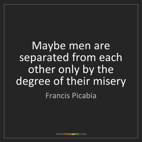 Francis Picabia: Maybe men are separated from each other only by the degree...