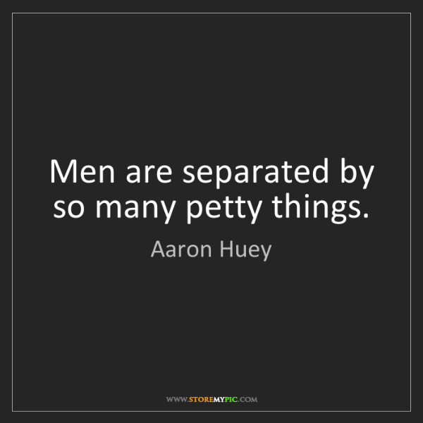 Aaron Huey: Men are separated by so many petty things.