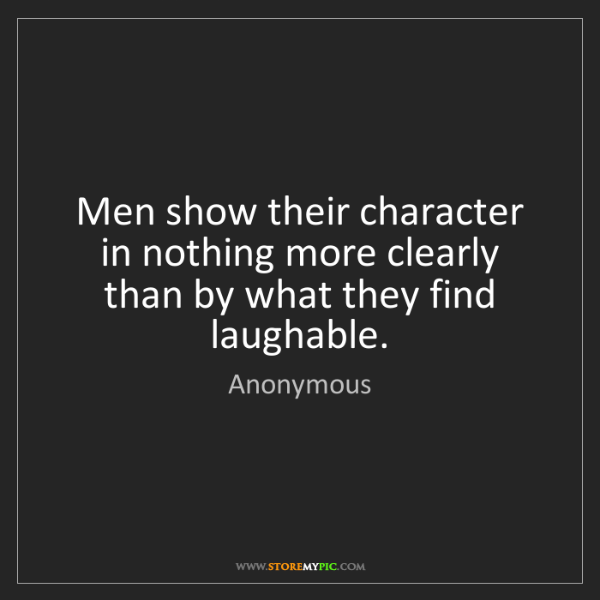 Anonymous: Men show their character in nothing more clearly than...