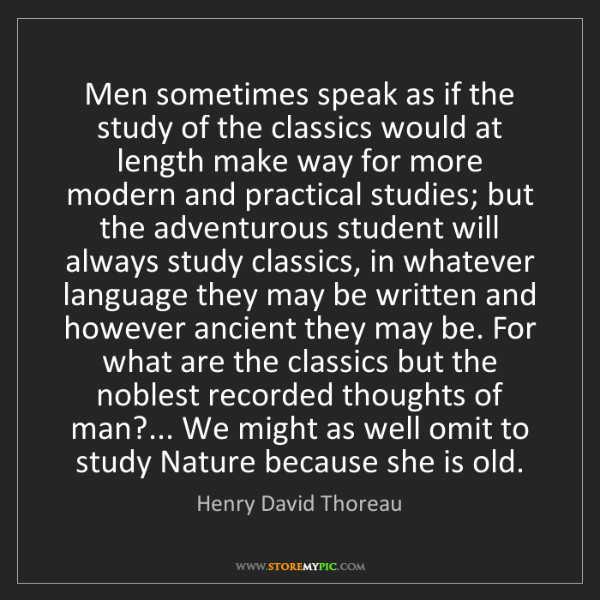 Henry David Thoreau: Men sometimes speak as if the study of the classics would...