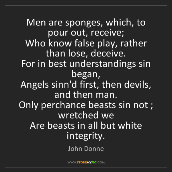 John Donne: Men are sponges, which, to pour out, receive;  Who know...