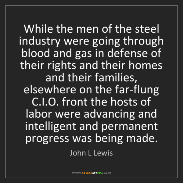 John L Lewis: While the men of the steel industry were going through...