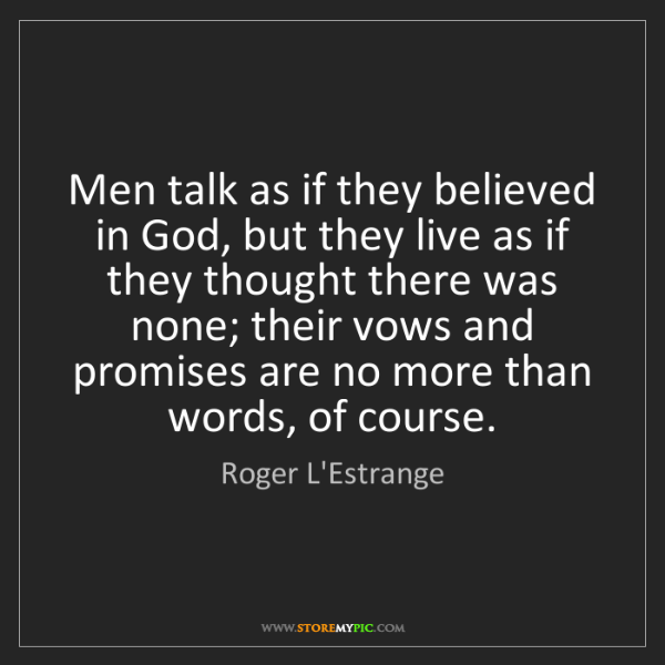 Roger L'Estrange: Men talk as if they believed in God, but they live as...