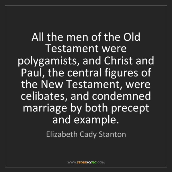 Elizabeth Cady Stanton: All the men of the Old Testament were polygamists, and...