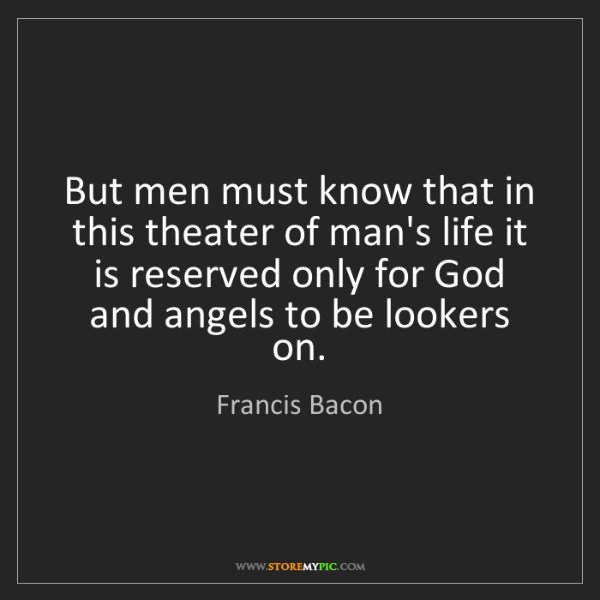 Francis Bacon: But men must know that in this theater of man's life...
