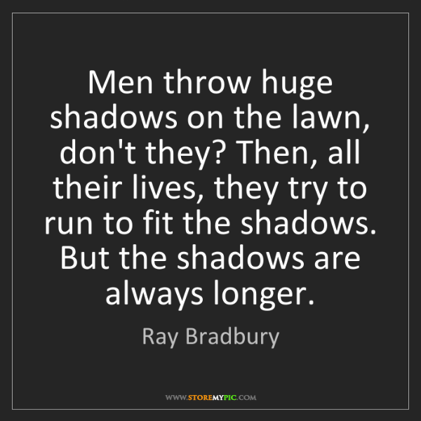 Ray Bradbury: Men throw huge shadows on the lawn, don't they? Then,...