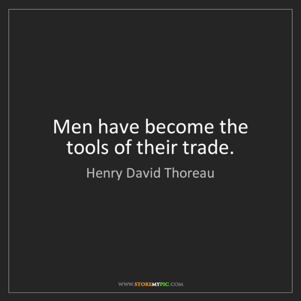Henry David Thoreau: Men have become the tools of their trade.