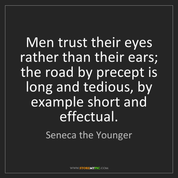 Seneca the Younger: Men trust their eyes rather than their ears; the road...