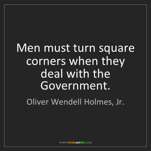Oliver Wendell Holmes, Jr.: Men must turn square corners when they deal with the...