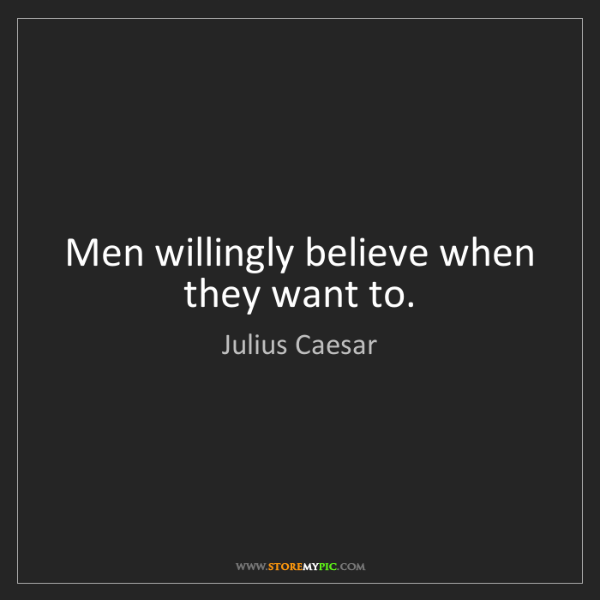 Julius Caesar: Men willingly believe when they want to.