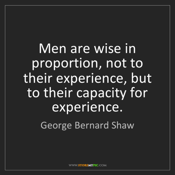 George Bernard Shaw: Men are wise in proportion, not to their experience,...