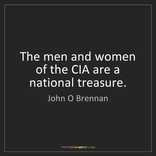 John O Brennan: The men and women of the CIA are a national treasure.