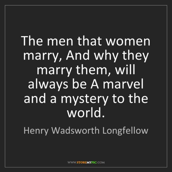 Henry Wadsworth Longfellow: The men that women marry, And why they marry them, will...