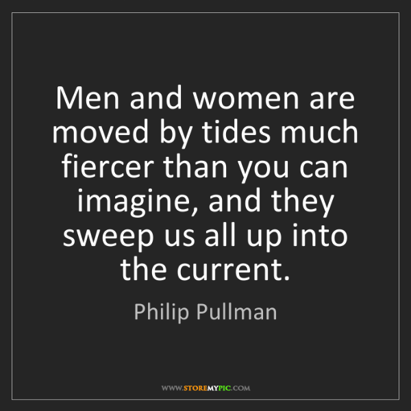 Philip Pullman: Men and women are moved by tides much fiercer than you...