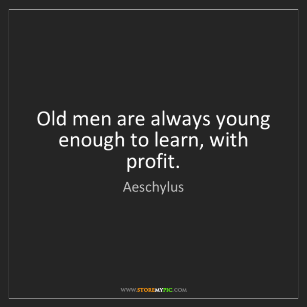 Aeschylus: Old men are always young enough to learn, with profit.
