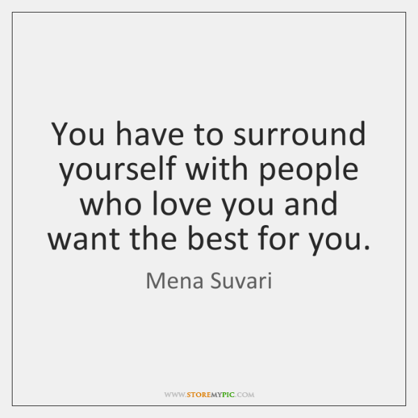 You have to surround yourself with people who love you and want ...