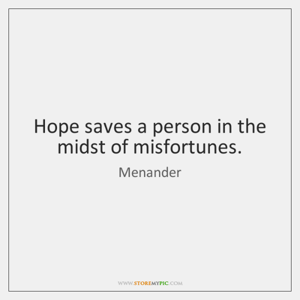 Hope saves a person in the midst of misfortunes.