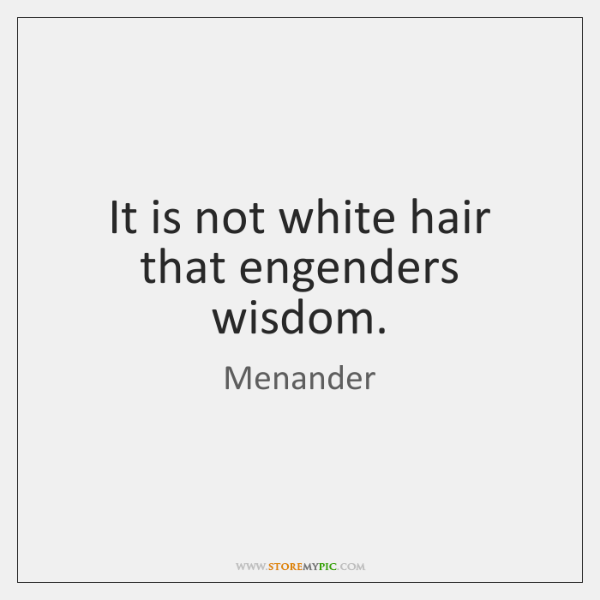 It is not white hair that engenders wisdom.