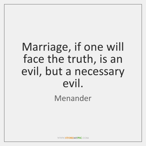 Marriage, if one will face the truth, is an evil, but a ...