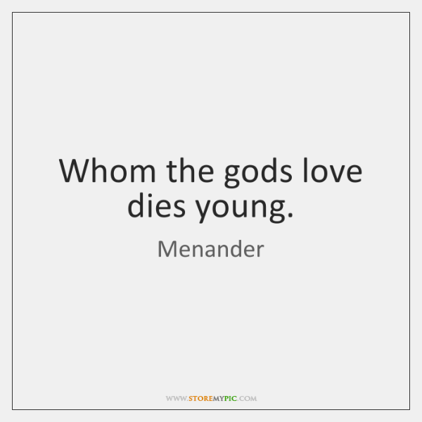Whom the gods love dies young.