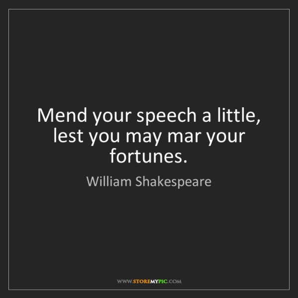 William Shakespeare: Mend your speech a little, lest you may mar your fortunes.