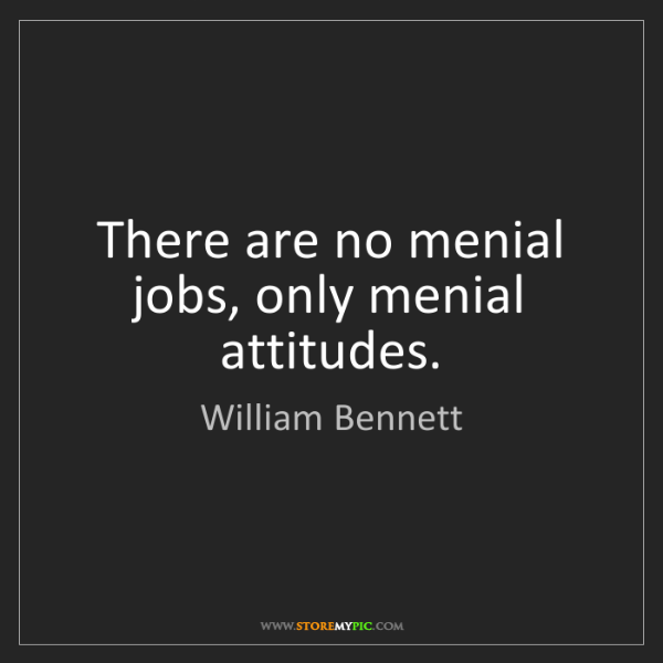 William Bennett: There are no menial jobs, only menial attitudes.