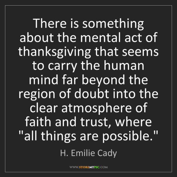 H. Emilie Cady: There is something about the mental act of thanksgiving...